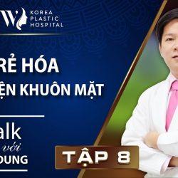 Talk với Dr. Dung Tập 8: Trẻ hóa toàn diện khuôn mặt
